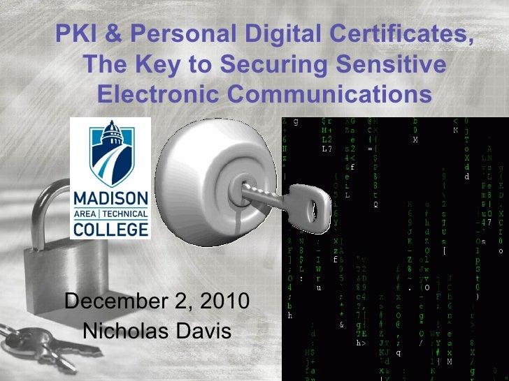 PKI & Personal Digital Certificates,  The Key to Securing Sensitive   Electronic CommunicationsDecember 2, 2010 Nicholas D...