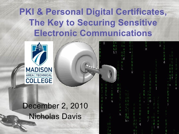 PKI & Personal Digital Certificates,  The Key to Securing Sensitive   Electronic CommunicationsDecember 2, 2010 Nicholas D...
