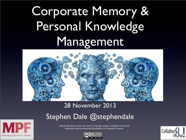 Corporate Memory & Personal Knowledge Management  28 November 2013  Stephen Dale @stephendale Unless otherwise noted, this...