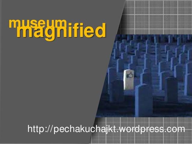 magnifiedmuseum http://pechakuchajkt.wordpress.com