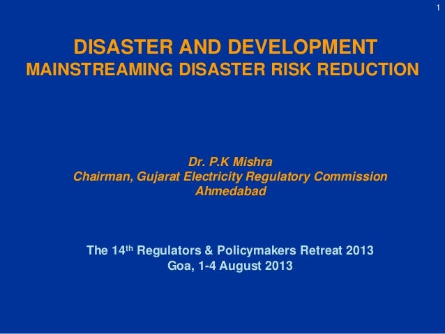 1 DISASTER AND DEVELOPMENT MAINSTREAMING DISASTER RISK REDUCTION Dr. P.K Mishra Chairman, Gujarat Electricity Regulatory C...
