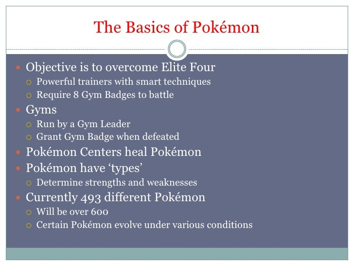 The Basics of Pokémon<br />Objective is to overcome Elite Four<br />Powerful trainers with smart techniques<br />Require 8...