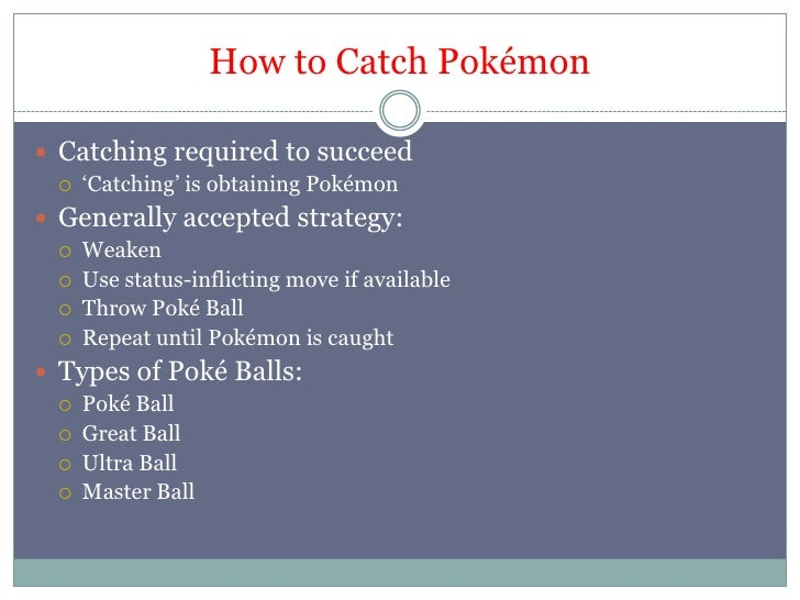 Howto Catch Pokémon<br />Catching required to succeed<br />'Catching' is obtaining Pokémon<br />Generally accepted strateg...