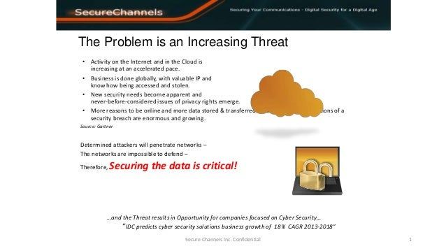 The Problem is an Increasing Threat Secure Channels Inc. Confidential 1 • Activity on the Internet and in the Cloud is inc...
