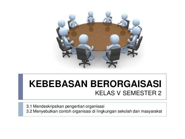 KEBEBASAN BERORGAISASI                                   KELAS V SEMESTER 23.1 Mendeskripsikan pengertian organisasi3.2 Me...