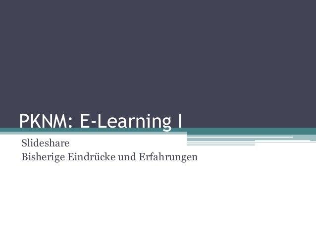 PKNM: E-Learning ISlideshareBisherige Eindrücke und Erfahrungen