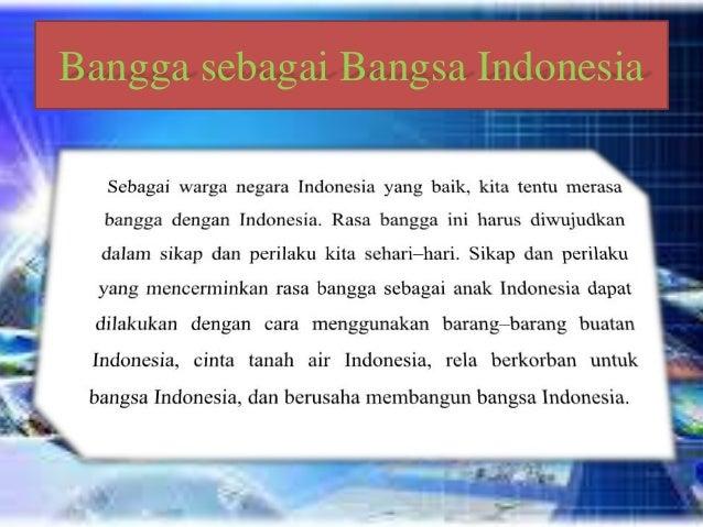 Membiasakan Diri Bersikap Bangga sebagai Bangsa Indonesia • Mencintai produksi dalam negeri merupakan wujud kebanggan diri...