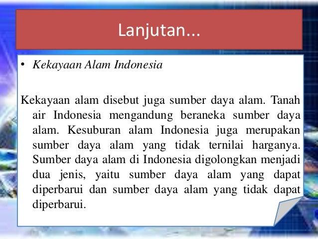 Lanjutan... • Kekayaan Alam Indonesia Kekayaan alam disebut juga sumber daya alam. Tanah air Indonesia mengandung beraneka...