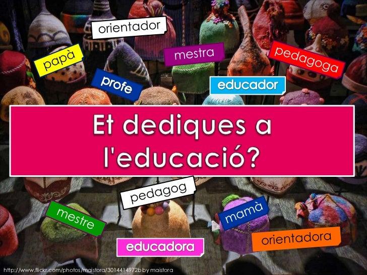 orientador<br />mestra<br />pedagoga<br />papà<br />profe<br />educador<br />Et dediques a l'educació?<br />pedagog<br />m...