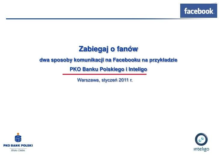 Zabiegaj o fanów<br />dwa sposoby komunikacji na Facebooku na przykładzie <br />PKO Banku Polskiego i Inteligo<br />Warsza...