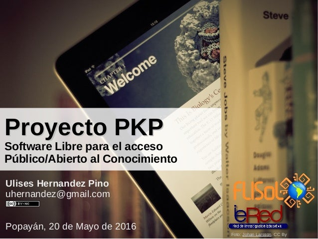 Proyecto PKPProyecto PKP Software Libre para el acceso Público/Abierto al Conocimiento Ulises Hernandez Pino uhernandez@gm...
