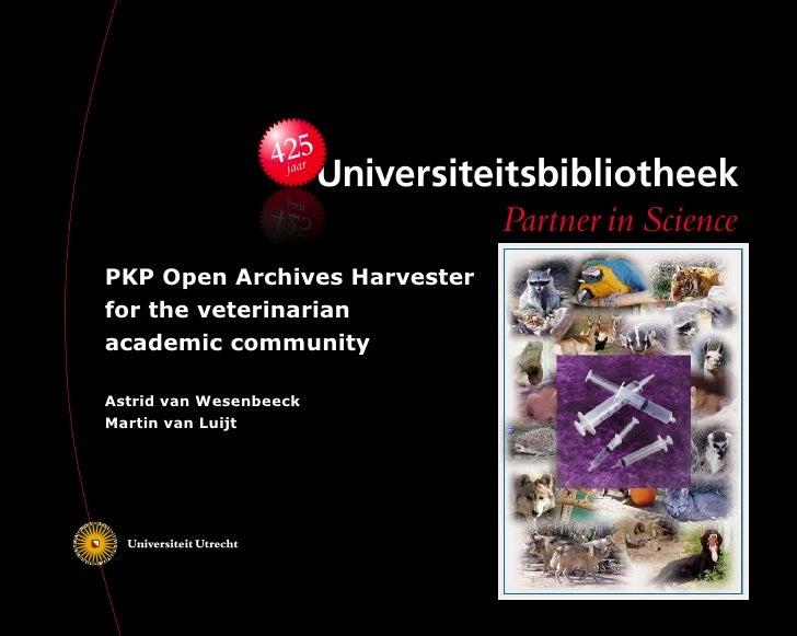 PKP Open Archives Harvester for the veterinarian academic community  Astrid van Wesenbeeck Martin van Luijt