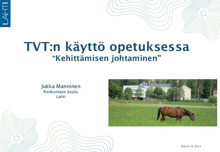 """TVT:n käyttö opetuksessa     """"Kehittämisen johtaminen""""  Jukka Manninen  Renkomäen koulu       Lahti                       ..."""