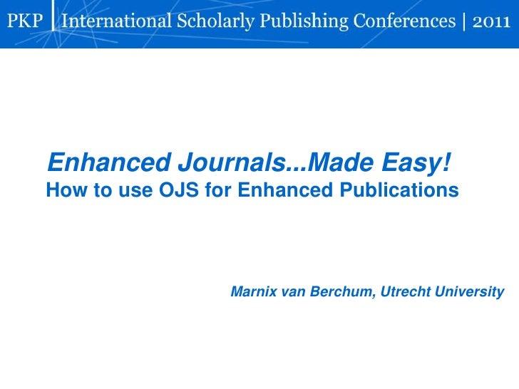 Enhanced Journals...Made Easy!How to use OJS for Enhanced Publications                 Marnix van Berchum, Utrecht Univers...