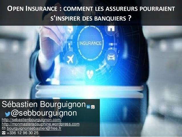 OPEN INSURANCE : COMMENT LES ASSUREURS POURRAIENT S'INSPIRER DES BANQUIERS ? Sébastien Bourguignon @sebbourguignon http://...