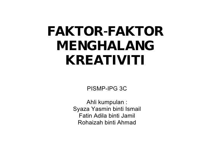 FAKTOR-FAKTOR MENGHALANG KREATIVITI PISMP-IPG 3C Ahli kumpulan : Syaza Yasmin binti Ismail Fatin Adila binti Jamil Rohaiza...