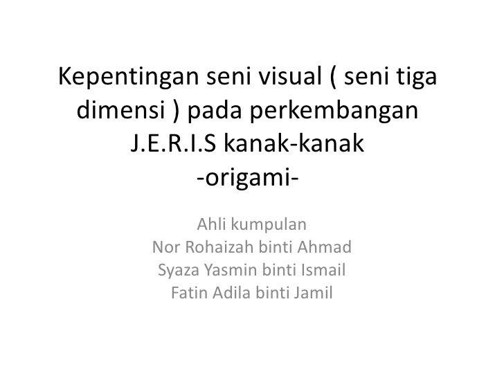 Kepentingan seni visual ( seni tiga  dimensi ) pada perkembangan      J.E.R.I.S kanak-kanak             -origami-         ...