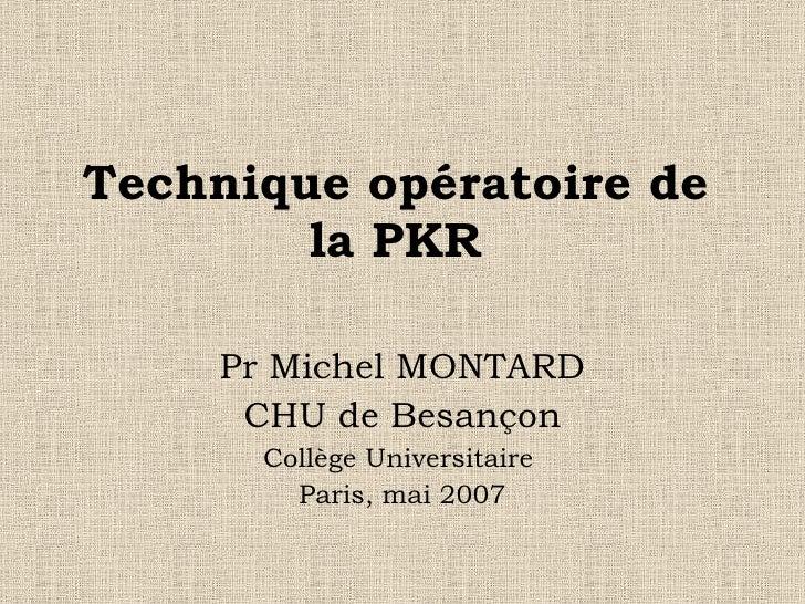 Technique opératoire de la PKR Pr Michel MONTARD CHU de Besançon Collège Universitaire  Paris, mai 2007