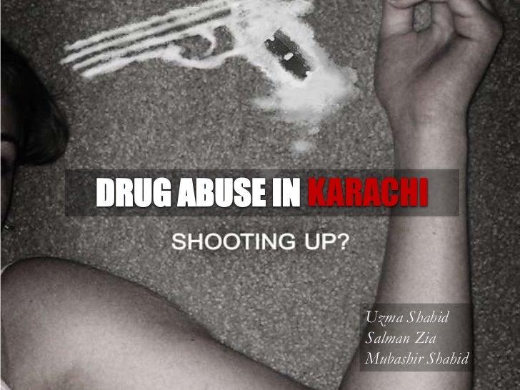 DRUG ABUSE IN KARACHI <br />UzmaShahid<br />Salman Zia<br />MubashirShahid<br />