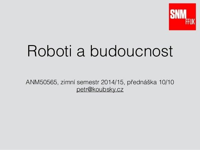 Roboti a budoucnost ANM50565, zimní semestr 2014/15, přednáška 10/10 petr@koubsky.cz