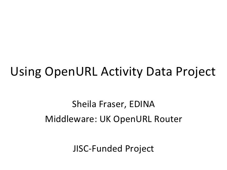 Using OpenURL Activity Data Project Sheila Fraser, EDINA Middleware: UK OpenURL Router JISC-Funded Project