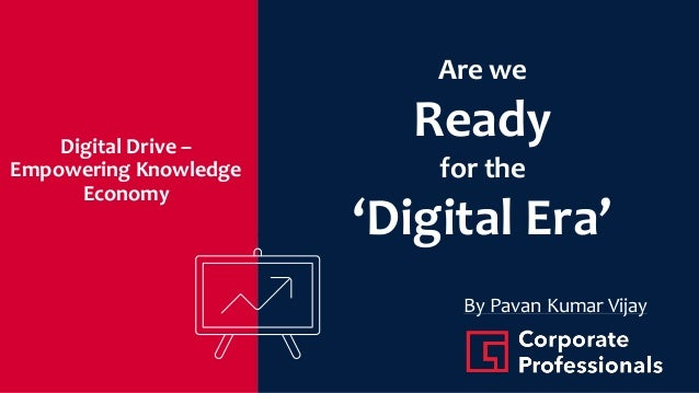Digital Drive – Empowering Knowledge Economy Are we Ready for the 'Digital Era' By Pavan Kumar Vijay