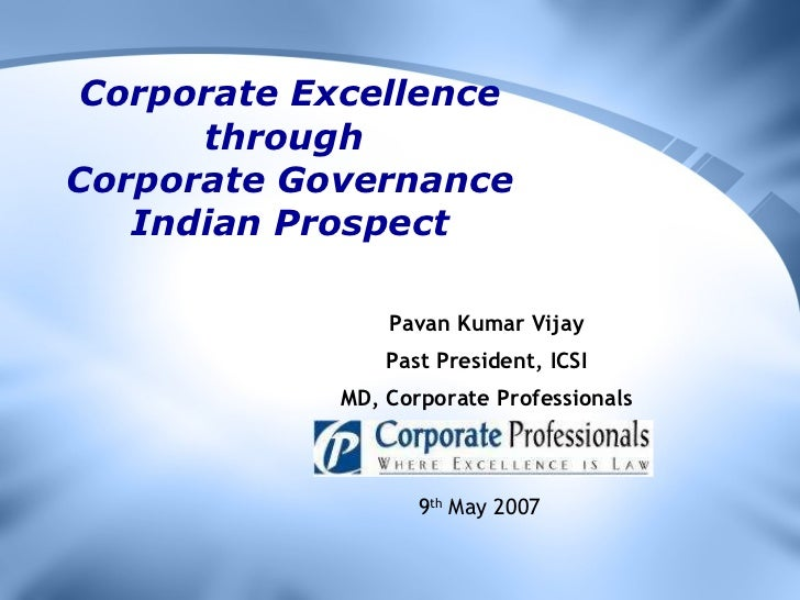 Corporate Excellence through  Corporate Governance Indian Prospect Pavan Kumar Vijay Past President, ICSI MD, Corporate Pr...