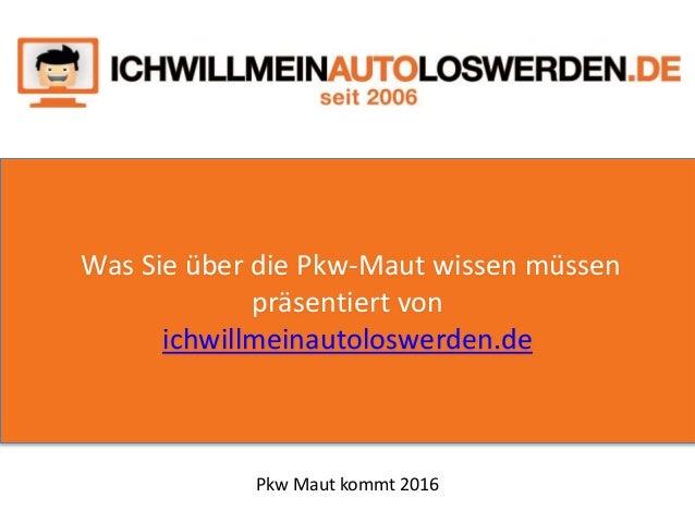 Was Sie über die Pkw-Maut wissen müssen präsentiert von ichwillmeinautoloswerden.de Pkw Maut kommt 2016