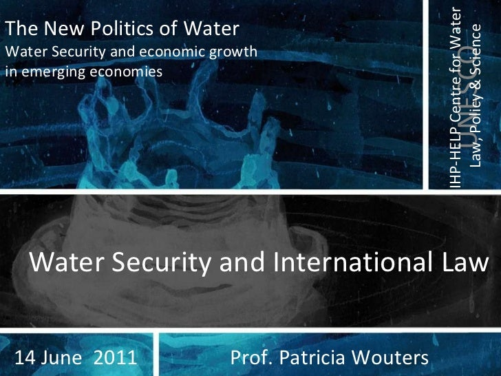 Water Security and International Law Prof. Patricia Wouters 14 June  2011 The New Politics of Water Water Security and eco...