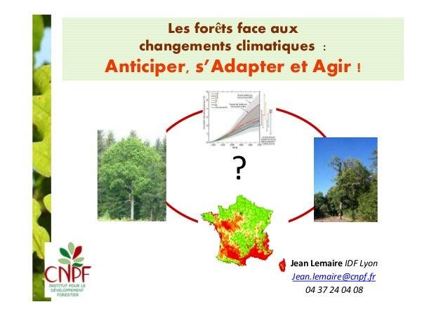 Les forêts face aux  changements climatiques :  Anticiper, s'Adapter et Agir !  ?  Jean Lemaire IDF Lyon  Jean.lemaire@cnp...