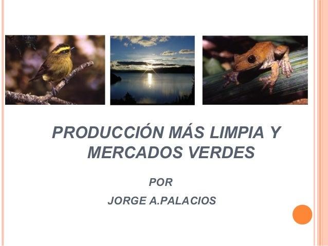 PRODUCCIÓN MÁS LIMPIA Y MERCADOS VERDES POR JORGE A.PALACIOS
