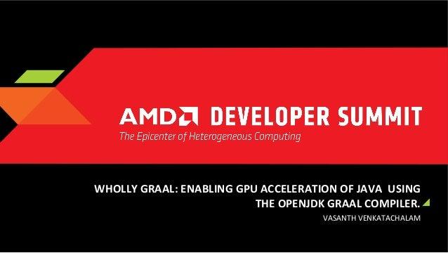 WHOLLY  GRAAL:  ENABLING  GPU  ACCELERATION  OF  JAVA    USING   THE  OPENJDK  GRAAL  COMPILER.  ...