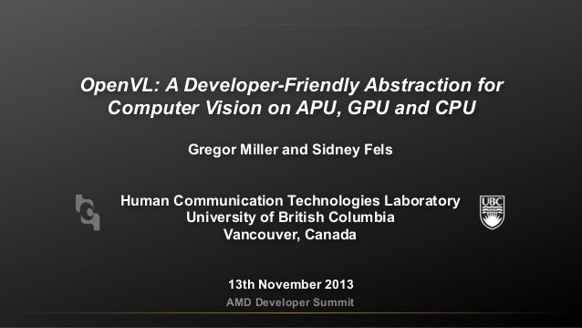 OpenVL: A Developer-Friendly Abstraction for Computer Vision on APU, GPU and CPU Gregor Miller and Sidney Fels Human Commu...