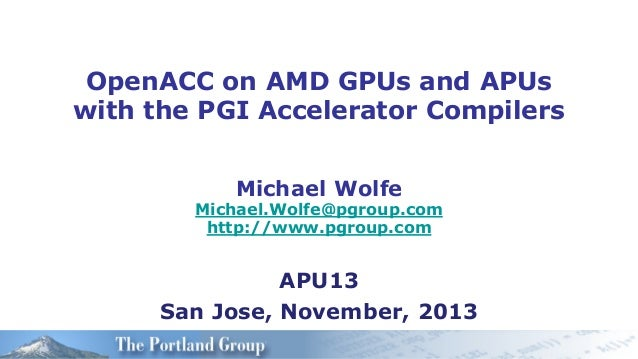 OpenACC on AMD GPUs and APUs with the PGI Accelerator Compilers Michael Wolfe  Michael.Wolfe@pgroup.com http://www.pgroup....