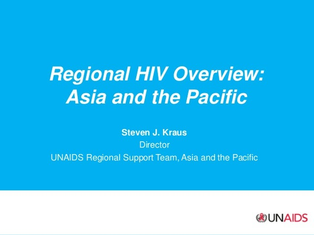 Regional HIV Overview: Asia and the Pacific Steven J. Kraus Director UNAIDS Regional Support Team, Asia and the Pacific
