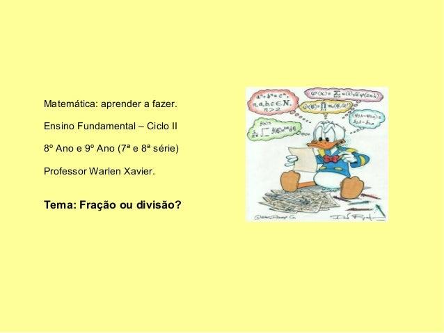 Matemática: aprender a fazer.Ensino Fundamental – Ciclo II8º Ano e 9º Ano (7ª e 8ª série)Professor Warlen Xavier.Tema: Fra...