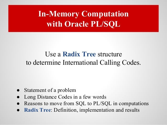 In-Memory Computation with Oracle PL/SQL Use a Radix Tree structure to determine International Calling Codes. ● Statement ...