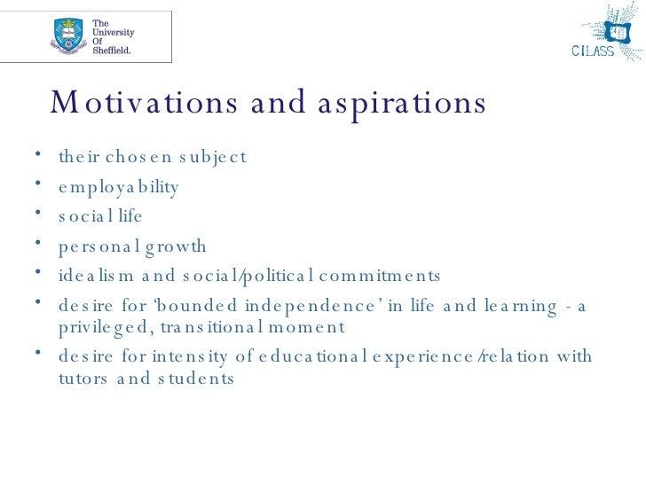 Motivations and aspirations <ul><li>their chosen subject </li></ul><ul><li>employability </li></ul><ul><li>social life </l...