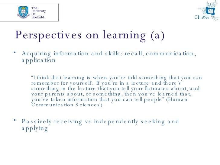 Perspectives on learning (a) <ul><li>Acquiring information and skills: recall, communication, application </li></ul><ul><u...