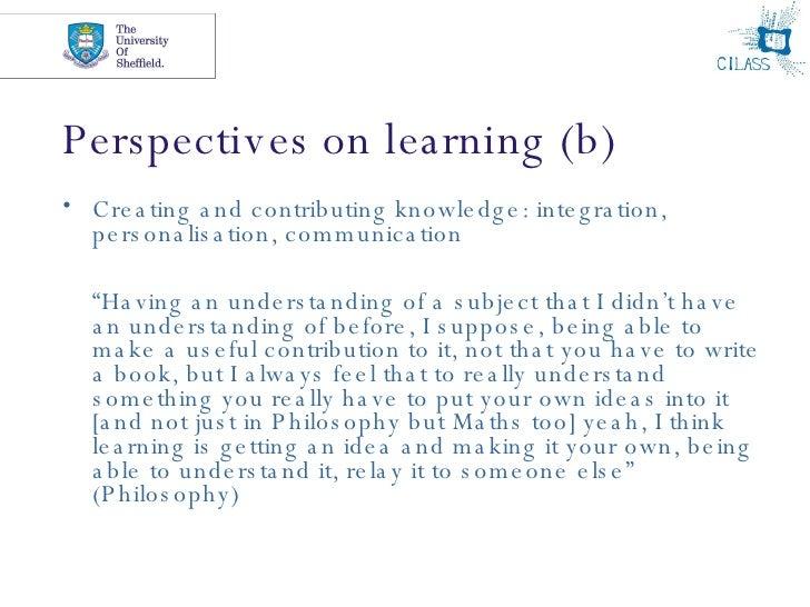 Perspectives on learning (b) <ul><li>Creating and contributing knowledge: integration, personalisation, communication </li...