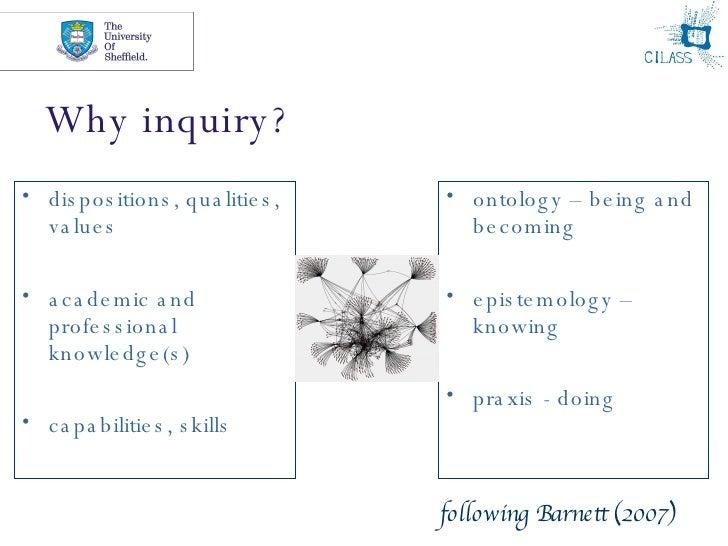Why inquiry? <ul><li>dispositions, qualities, values </li></ul><ul><li>academic and professional knowledge(s)  </li></ul><...