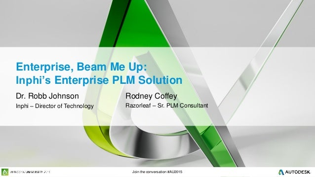 Join the conversation #AU2015 Enterprise, Beam Me Up: Inphi's Enterprise PLM Solution Dr. Robb Johnson Inphi – Director of...