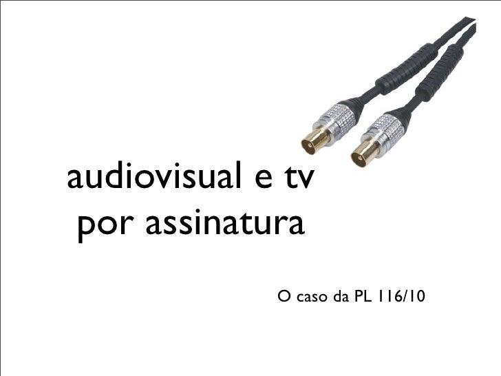 audiovisual e tv por assinatura             O caso da PL 116/10