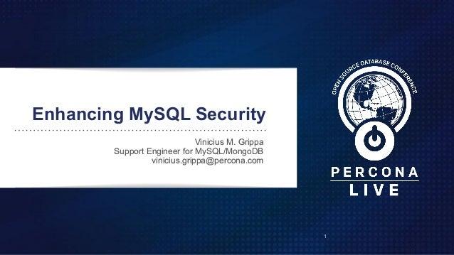 Enhancing MySQL Security Vinicius M. Grippa Support Engineer for MySQL/MongoDB vinicius.grippa@percona.com 1