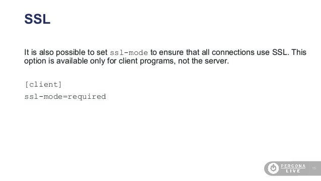 15 It is also possible to set ssl-mode to ensure that all connections use SSL. This option is available only for client pr...