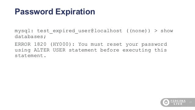 21 Password Expiration mysql: test_expired_user@localhost ((none)) > show databases; ERROR 1820 (HY000): You must reset yo...