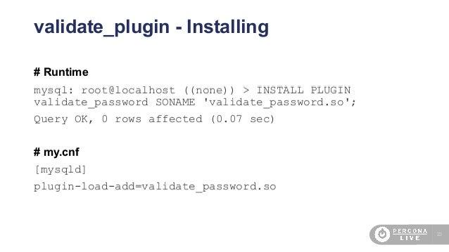 23 validate_plugin - Installing # Runtime mysql: root@localhost ((none)) > INSTALL PLUGIN validate_password SONAME 'valida...