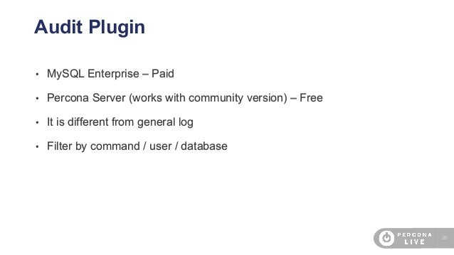 28 Audit Plugin • MySQL Enterprise – Paid • Percona Server (works with community version) – Free • It is different from ge...