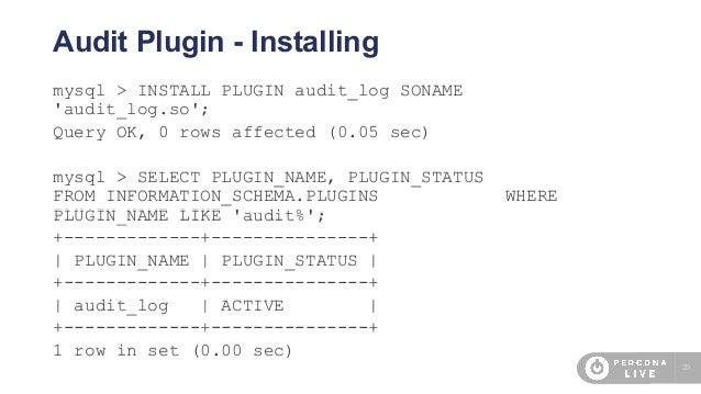 29 Audit Plugin - Installing mysql > INSTALL PLUGIN audit_log SONAME 'audit_log.so'; Query OK, 0 rows affected (0.05 sec) ...