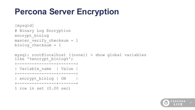35 Percona Server Encryption [mysqld] # Binary Log Encryption encrypt_binlog master_verify_checksum = 1 binlog_checksum = ...